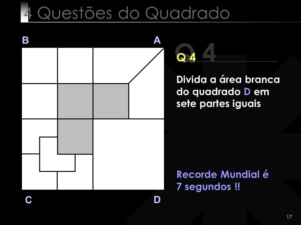 17 Q 4 B A D C Q 4 Recorde Mundial é 7 segundos !! 4 Questões do Quadrado Divida a área branca do quadrado D em sete partes iguais
