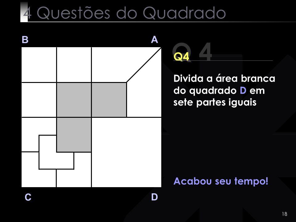 18 Q 4 B A D C Acabou seu tempo! 4 Questões do Quadrado Divida a área branca do quadrado D em sete partes iguais