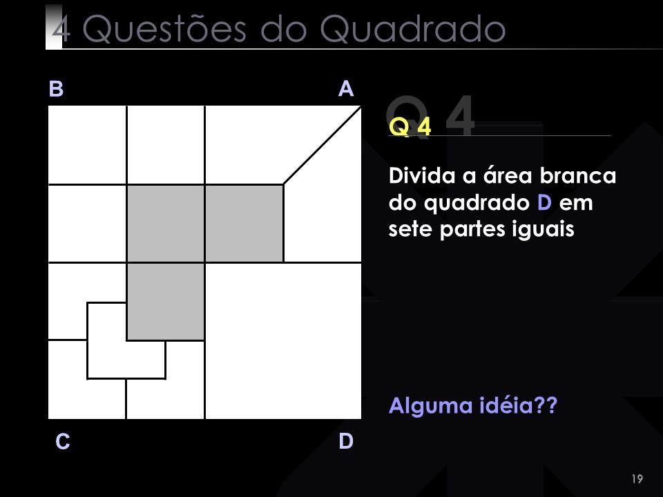 19 Q 4 B A D C Alguma idéia?? 4 Questões do Quadrado Divida a área branca do quadrado D em sete partes iguais