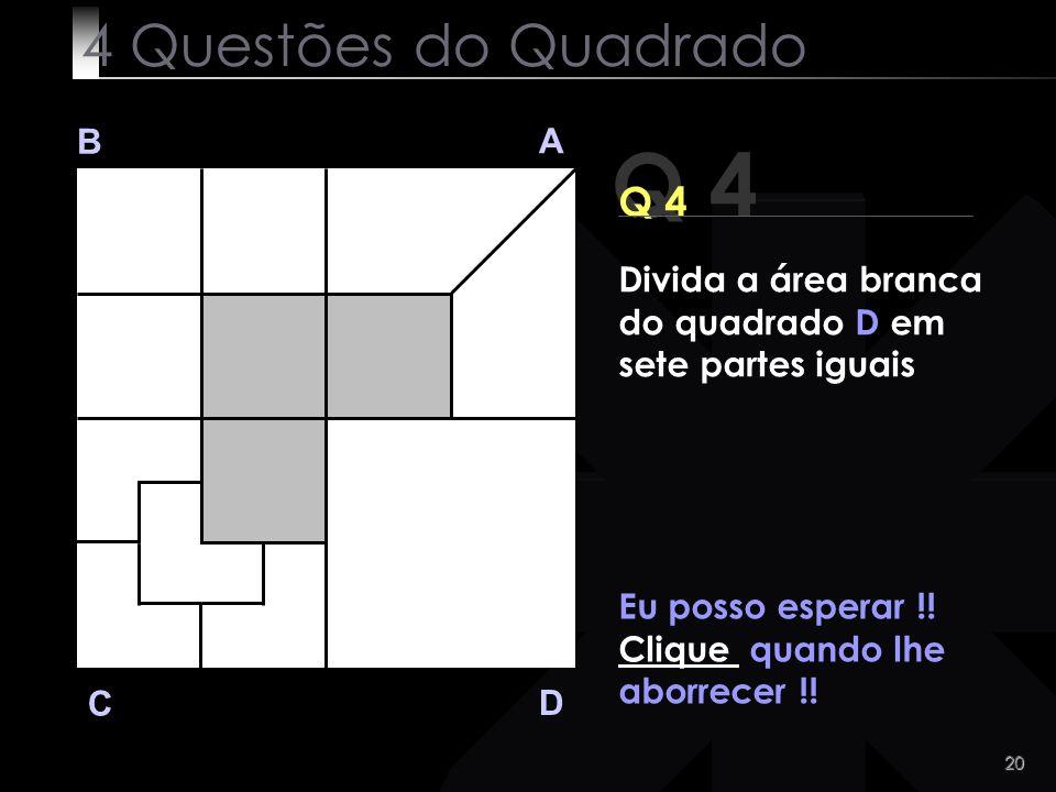 20 Q 4 B A D C Eu posso esperar !! Clique quando lhe aborrecer !! 4 Questões do Quadrado Divida a área branca do quadrado D em sete partes iguais