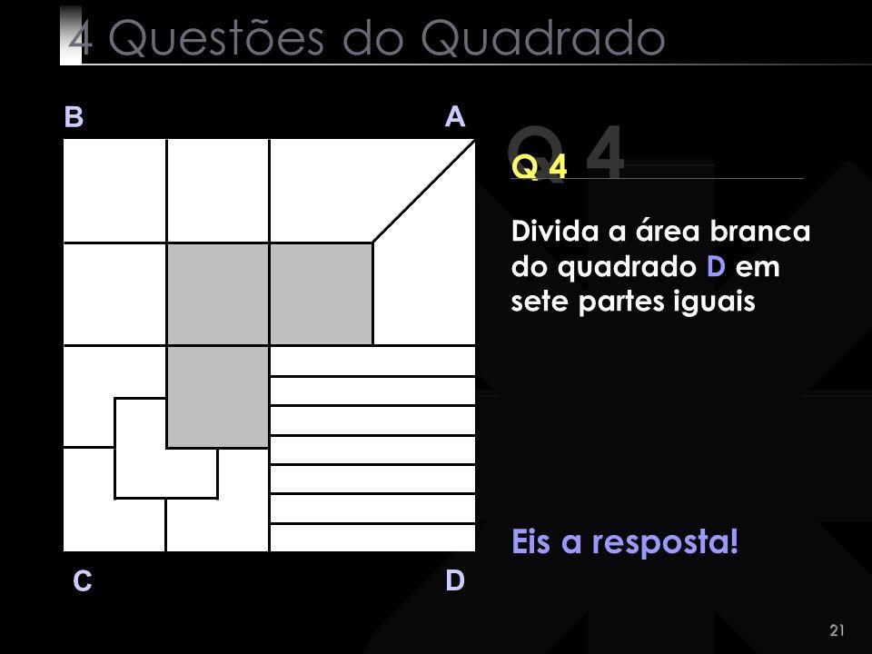 21 Q 4 B A D C Eis a resposta! 4 Questões do Quadrado Divida a área branca do quadrado D em sete partes iguais