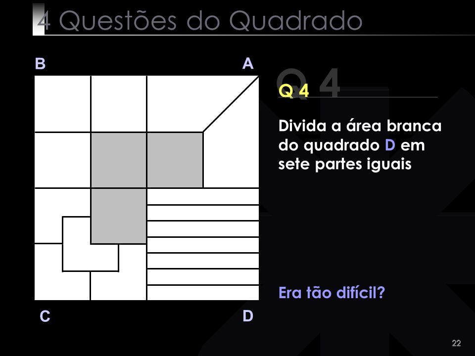 22 Q 4 B A D C Era tão difícil? 4 Questões do Quadrado Divida a área branca do quadrado D em sete partes iguais