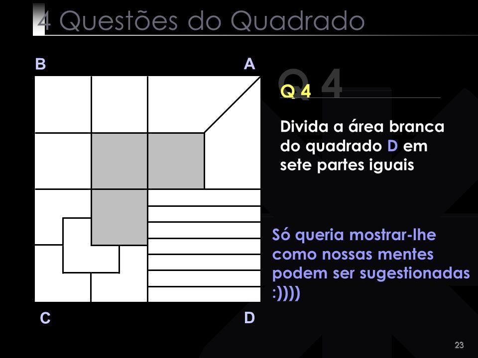 23 Q 4 B A D C Só queria mostrar-lhe como nossas mentes podem ser sugestionadas :)))) 4 Questões do Quadrado Divida a área branca do quadrado D em set