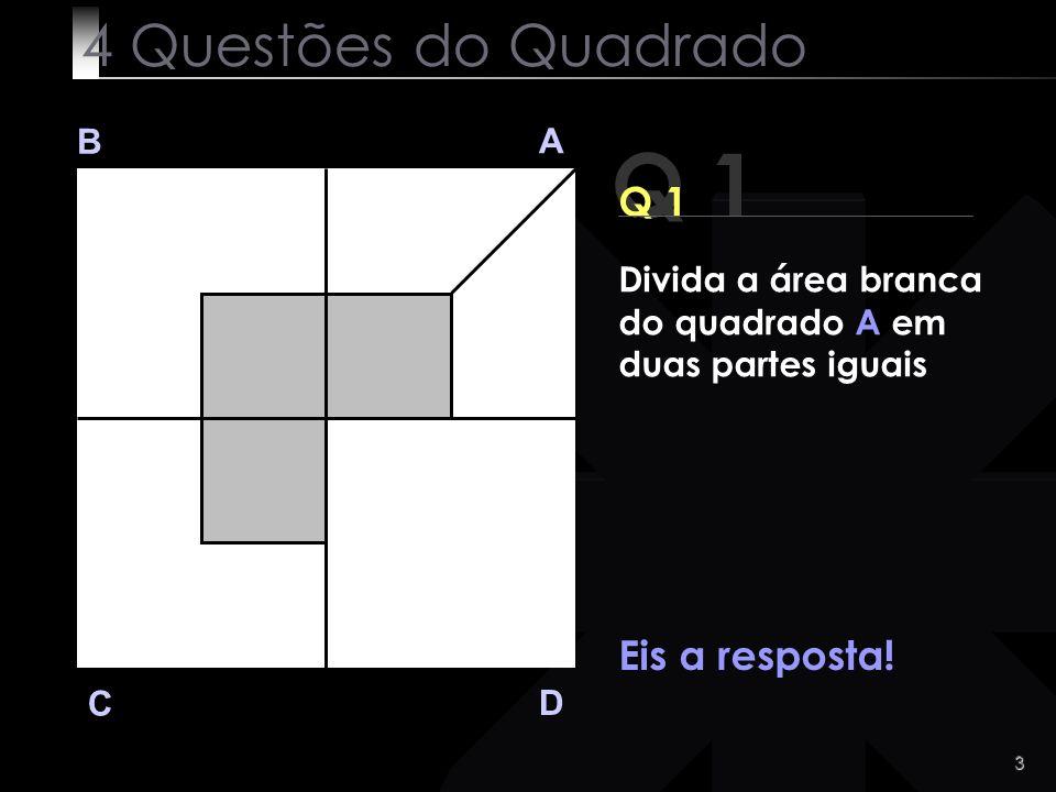 3 Q 1 B A D C Eis a resposta! 4 Questões do Quadrado Divida a área branca do quadrado A em duas partes iguais