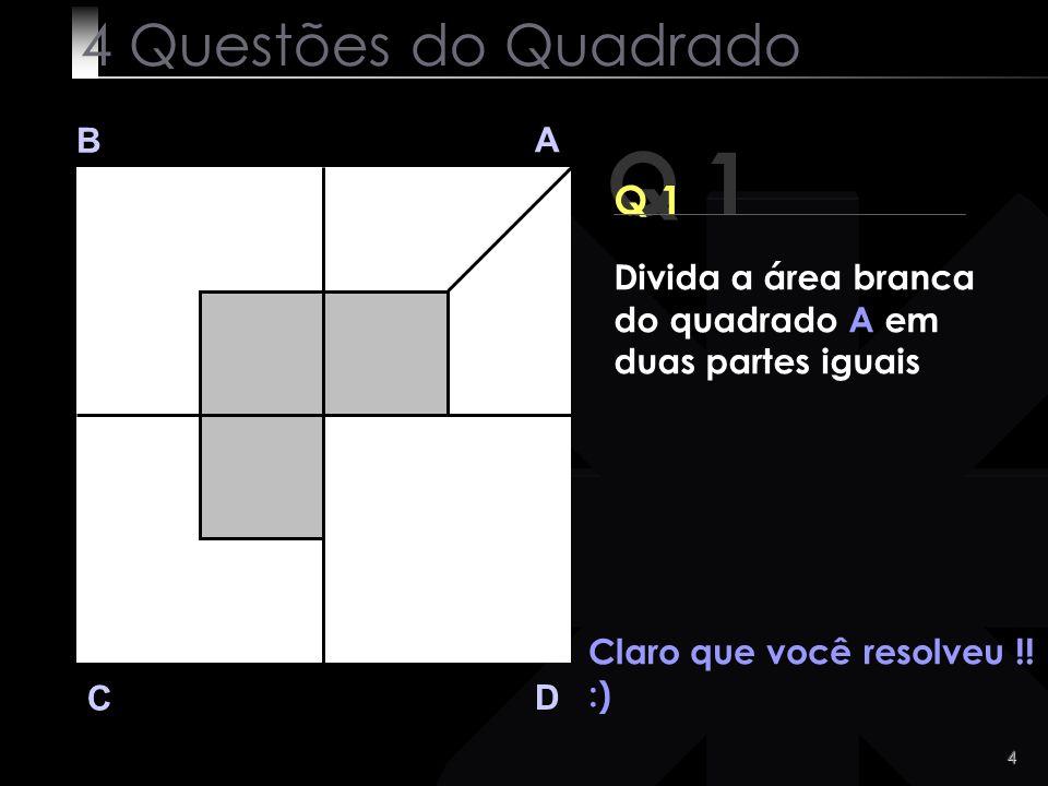 4 Q 1 B A D C Claro que você resolveu !! :) 4 Questões do Quadrado Divida a área branca do quadrado A em duas partes iguais