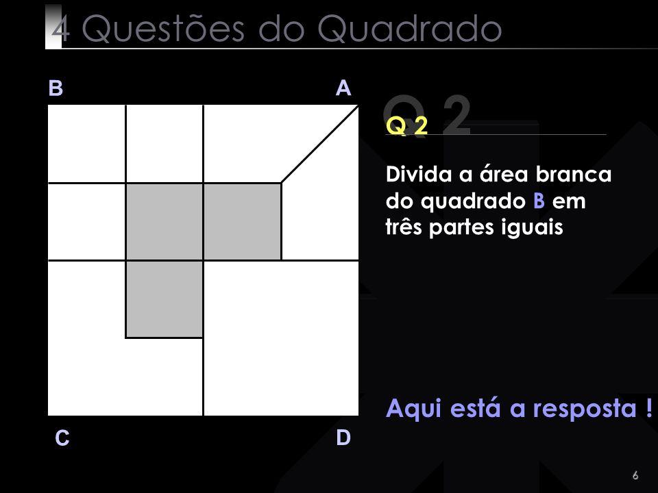 6 Q 2 B A D C Aqui está a resposta ! 4 Questões do Quadrado Divida a área branca do quadrado B em três partes iguais