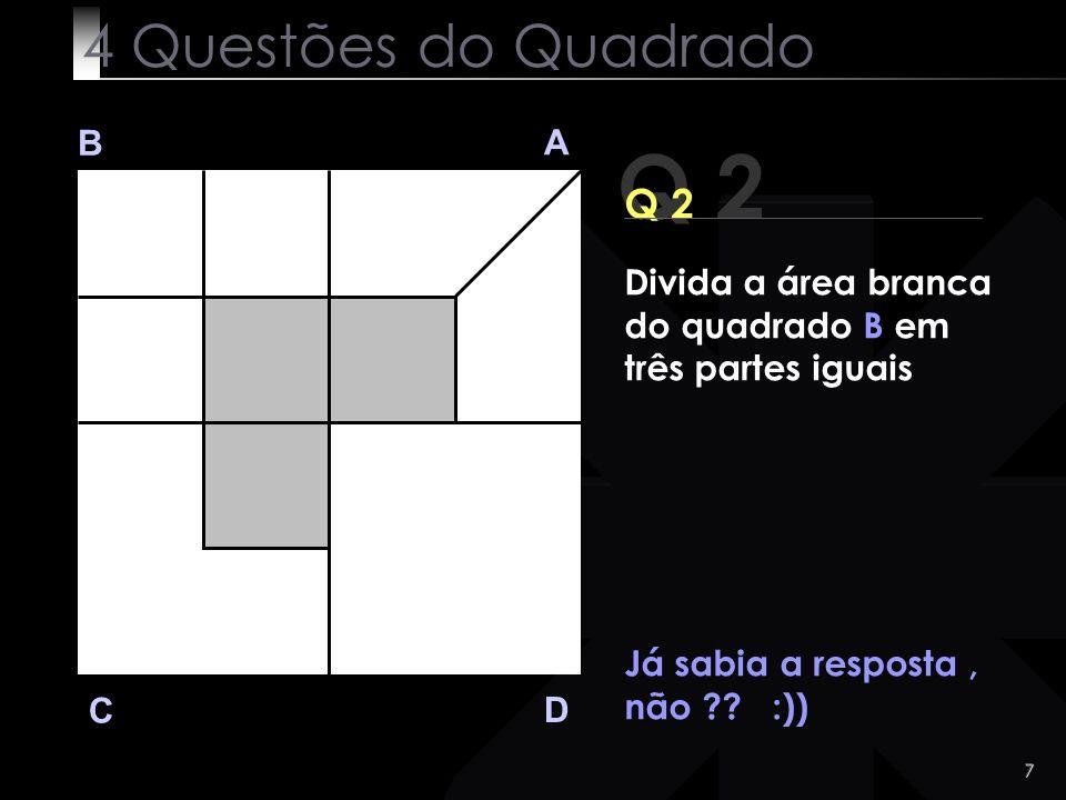 7 Q 2 B A D C Já sabia a resposta, não ?? :)) 4 Questões do Quadrado Divida a área branca do quadrado B em três partes iguais