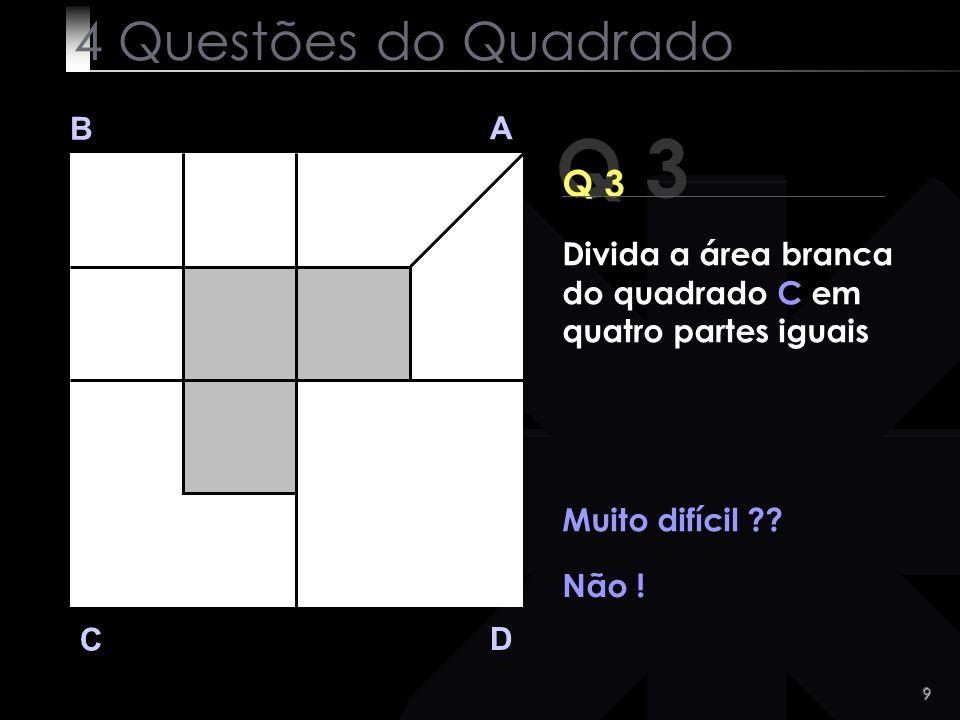 9 Q 3 B A D C Q 3 Muito difícil ?? Não ! 4 Questões do Quadrado Divida a área branca do quadrado C em quatro partes iguais