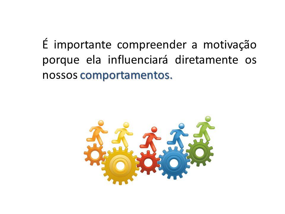 comportamentos. É importante compreender a motivação porque ela influenciará diretamente os nossos comportamentos.