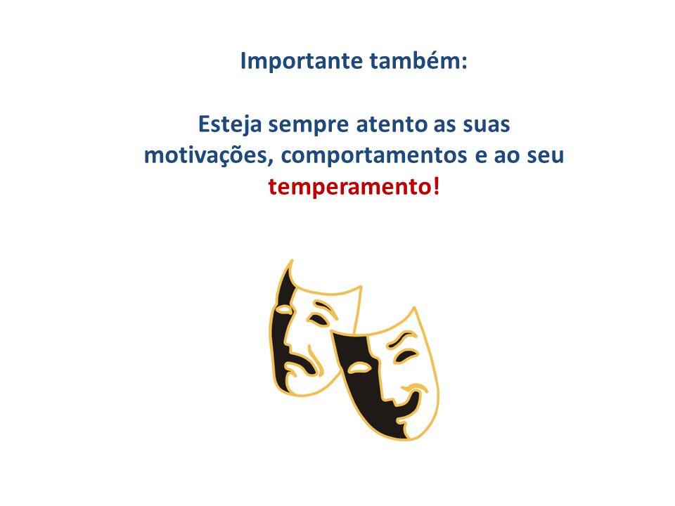 Importante também: Esteja sempre atento as suas motivações, comportamentos e ao seu temperamento!