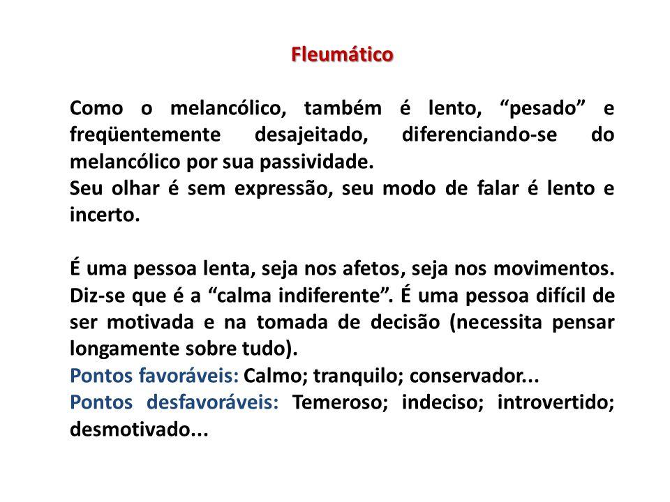 Fleumático Como o melancólico, também é lento, pesado e freqüentemente desajeitado, diferenciando-se do melancólico por sua passividade. Seu olhar é s