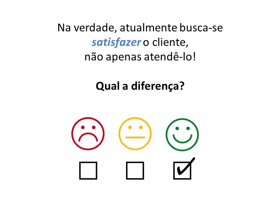 Na verdade, atualmente busca-se satisfazer o cliente, não apenas atendê-lo! Qual a diferença?