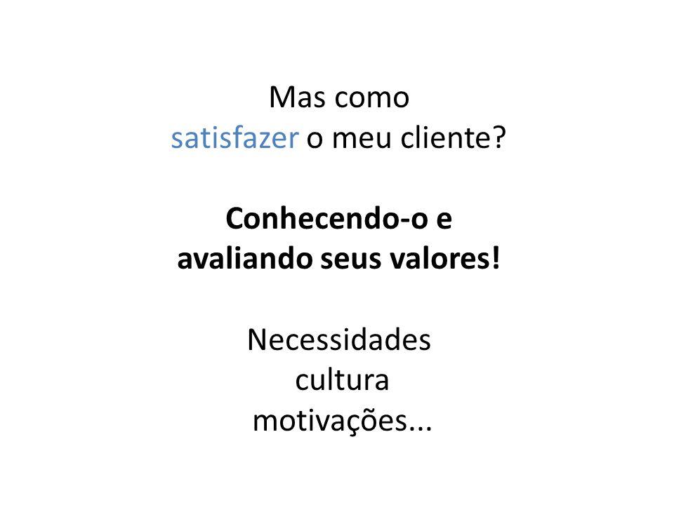 Mas como satisfazer o meu cliente? Conhecendo-o e avaliando seus valores! Necessidades cultura motivações...