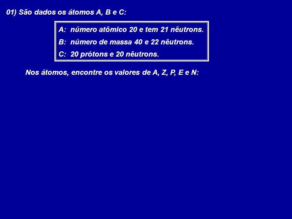 01) São dados os átomos A, B e C: A: número atômico 20 e tem 21 nêutrons. B: número de massa 40 e 22 nêutrons. C: 20 prótons e 20 nêutrons. Nos átomos