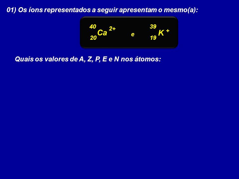01) Os íons representados a seguir apresentam o mesmo(a): 40 Ca K 39 20 19 2+ + e Quais os valores de A, Z, P, E e N nos átomos: