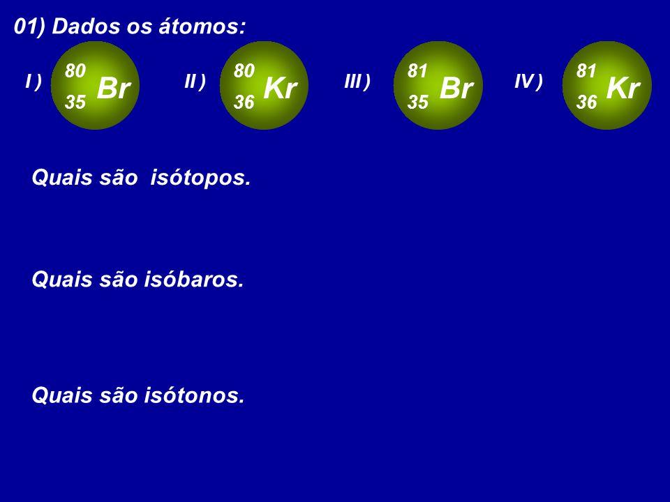 01) Dados os átomos: Br 80 35 I ) Kr 80 36 II ) Br 81 35 III ) Kr 81 36 IV ) Quais são isótopos. Quais são isóbaros. Quais são isótonos.