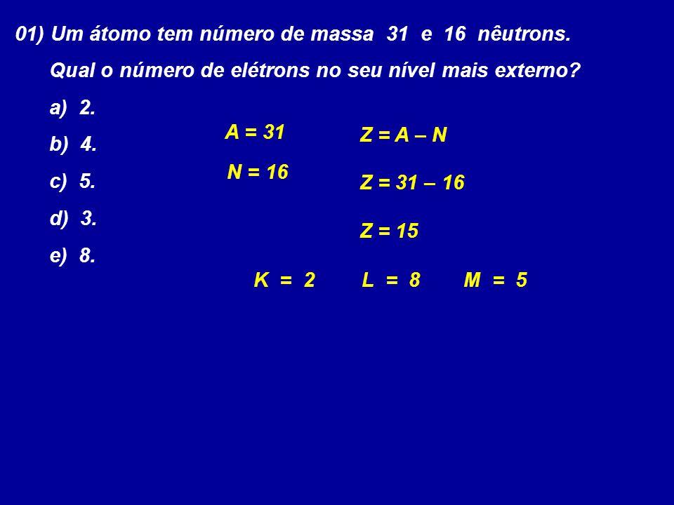 01) Um átomo tem número de massa 31 e 16 nêutrons. Qual o número de elétrons no seu nível mais externo? a) 2. b) 4. c) 5. d) 3. e) 8. Z = A – N N = 16