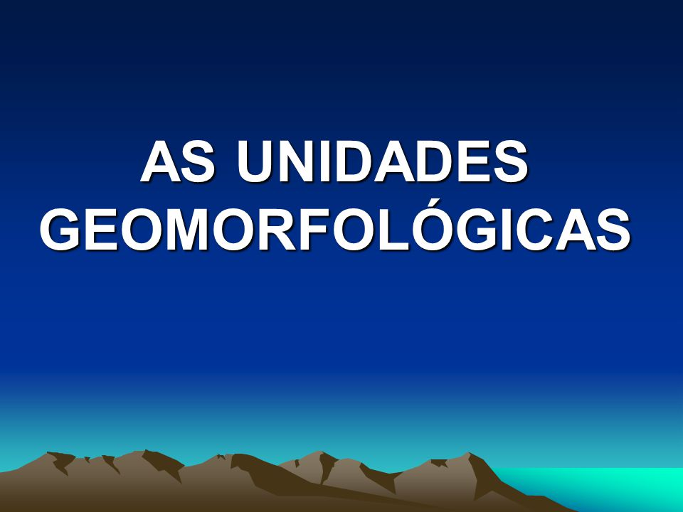 AS UNIDADES GEOMORFOLÓGICAS
