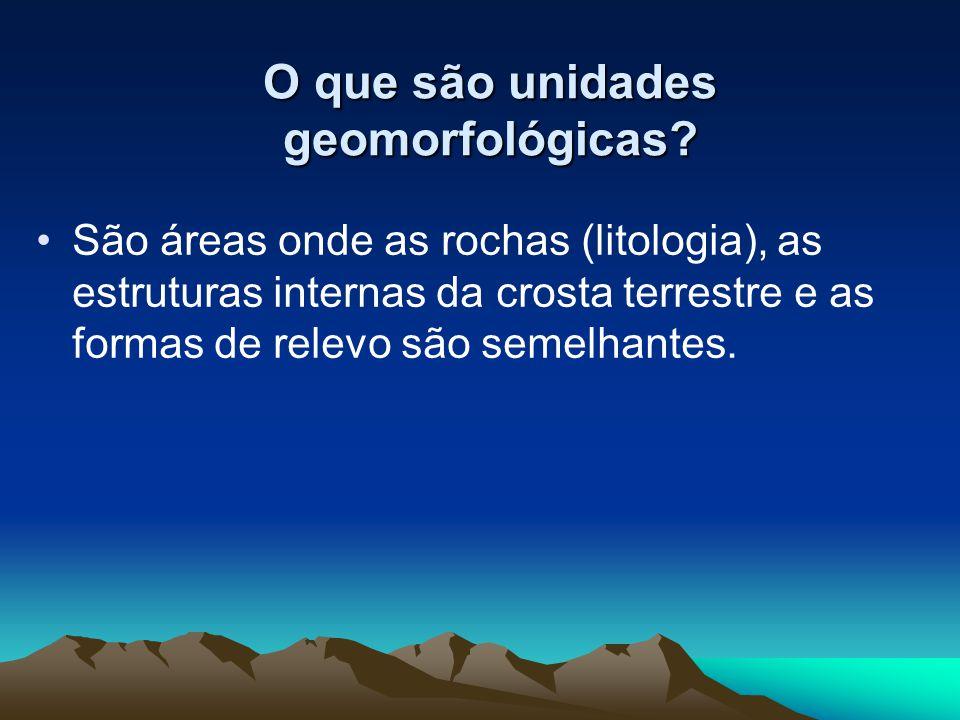 O que são unidades geomorfológicas? São áreas onde as rochas (litologia), as estruturas internas da crosta terrestre e as formas de relevo são semelha