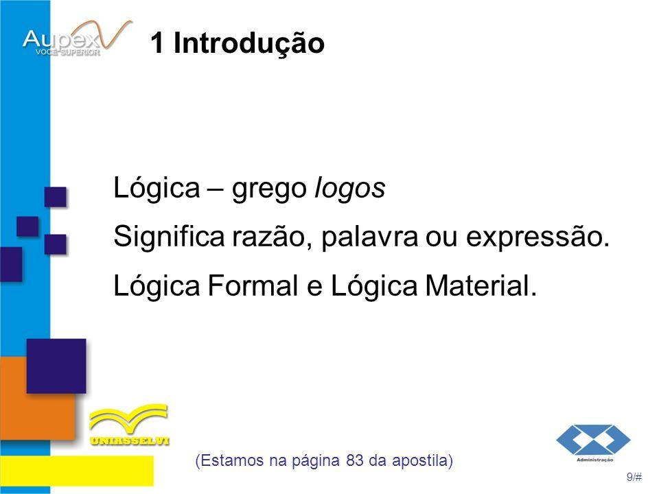 1 Introdução Lógica – grego logos Significa razão, palavra ou expressão. Lógica Formal e Lógica Material. (Estamos na página 83 da apostila) 9/#