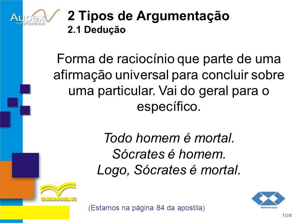 2 Tipos de Argumentação 2.1 Dedução Forma de raciocínio que parte de uma afirmação universal para concluir sobre uma particular. Vai do geral para o e