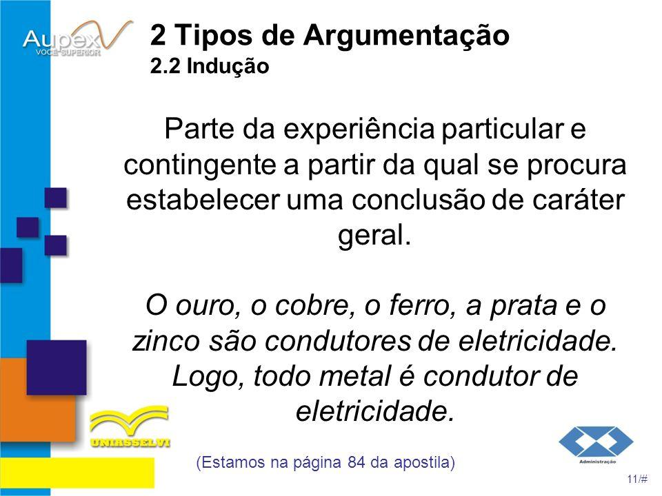 2 Tipos de Argumentação 2.2 Indução Parte da experiência particular e contingente a partir da qual se procura estabelecer uma conclusão de caráter ger