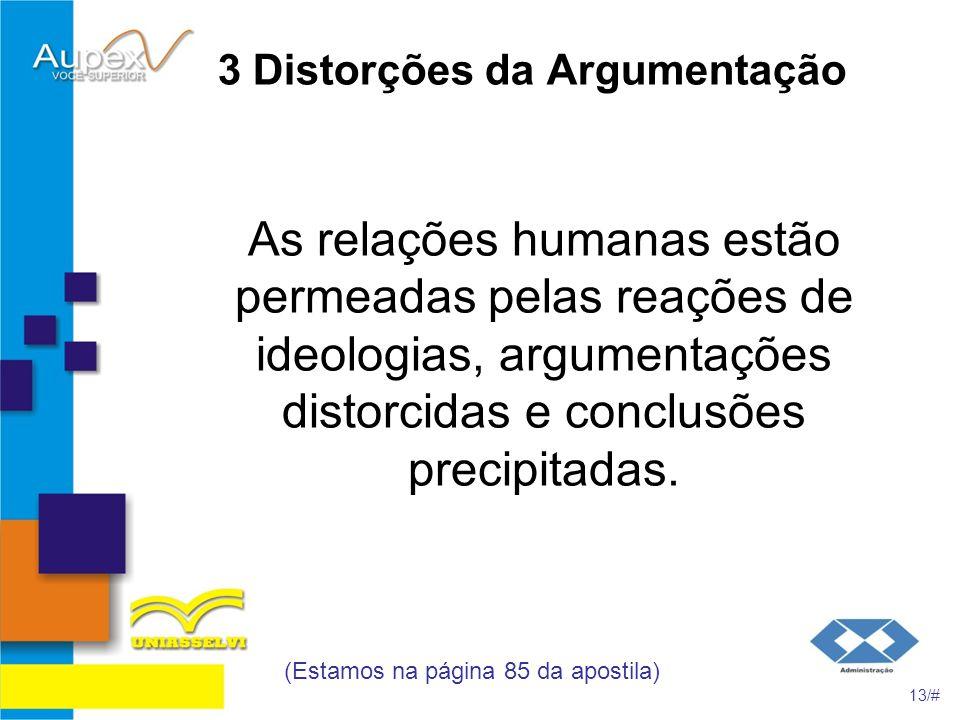 3 Distorções da Argumentação As relações humanas estão permeadas pelas reações de ideologias, argumentações distorcidas e conclusões precipitadas. (Es