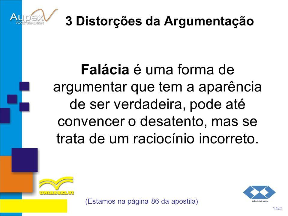 3 Distorções da Argumentação Falácia é uma forma de argumentar que tem a aparência de ser verdadeira, pode até convencer o desatento, mas se trata de