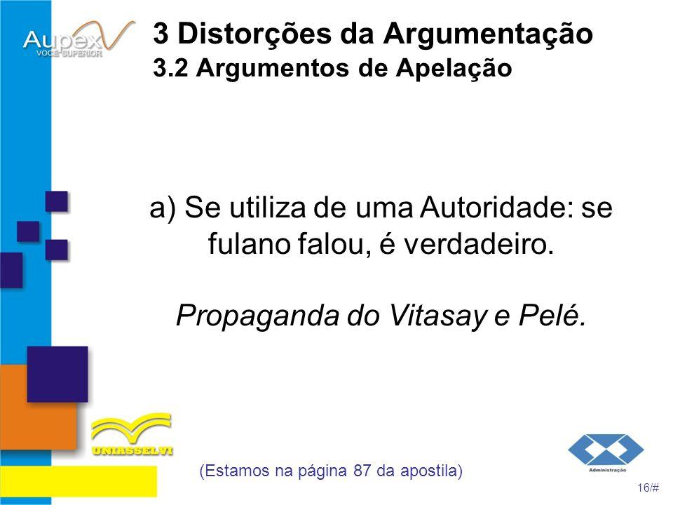 3 Distorções da Argumentação 3.2 Argumentos de Apelação a) Se utiliza de uma Autoridade: se fulano falou, é verdadeiro. Propaganda do Vitasay e Pelé.