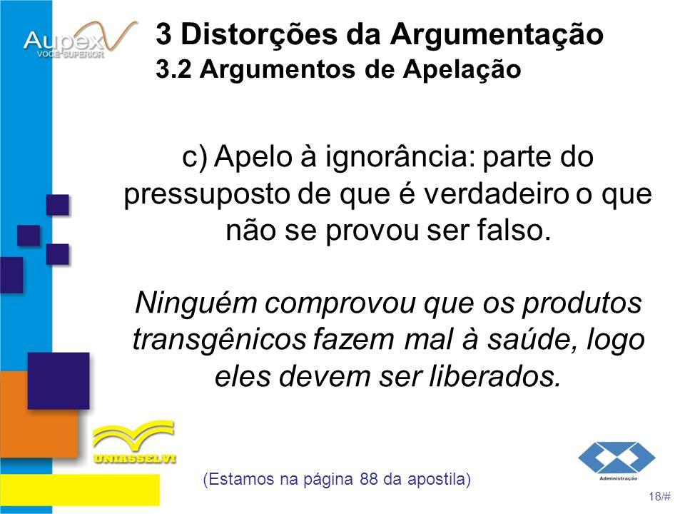 3 Distorções da Argumentação 3.2 Argumentos de Apelação c) Apelo à ignorância: parte do pressuposto de que é verdadeiro o que não se provou ser falso.