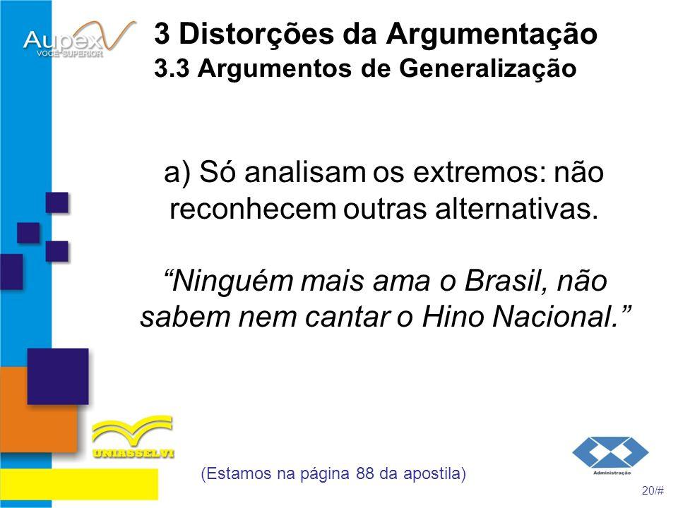 3 Distorções da Argumentação 3.3 Argumentos de Generalização a) Só analisam os extremos: não reconhecem outras alternativas. Ninguém mais ama o Brasil