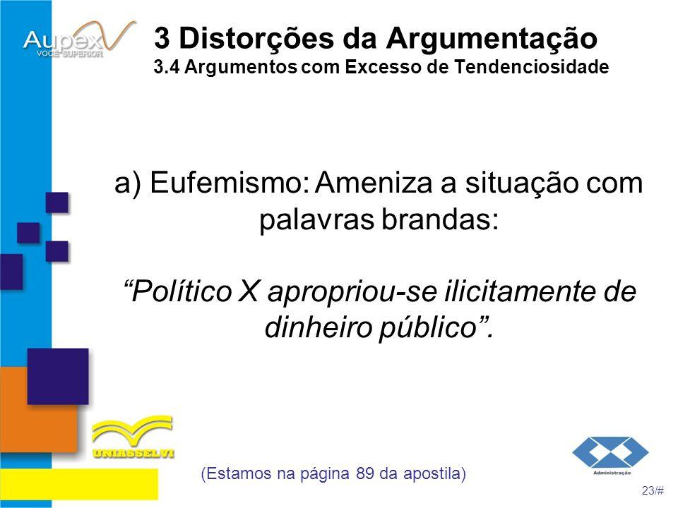 3 Distorções da Argumentação 3.4 Argumentos com Excesso de Tendenciosidade a) Eufemismo: Ameniza a situação com palavras brandas: Político X apropriou