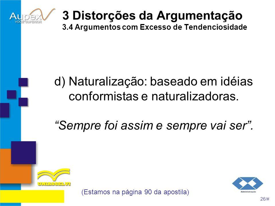 3 Distorções da Argumentação 3.4 Argumentos com Excesso de Tendenciosidade d) Naturalização: baseado em idéias conformistas e naturalizadoras. Sempre
