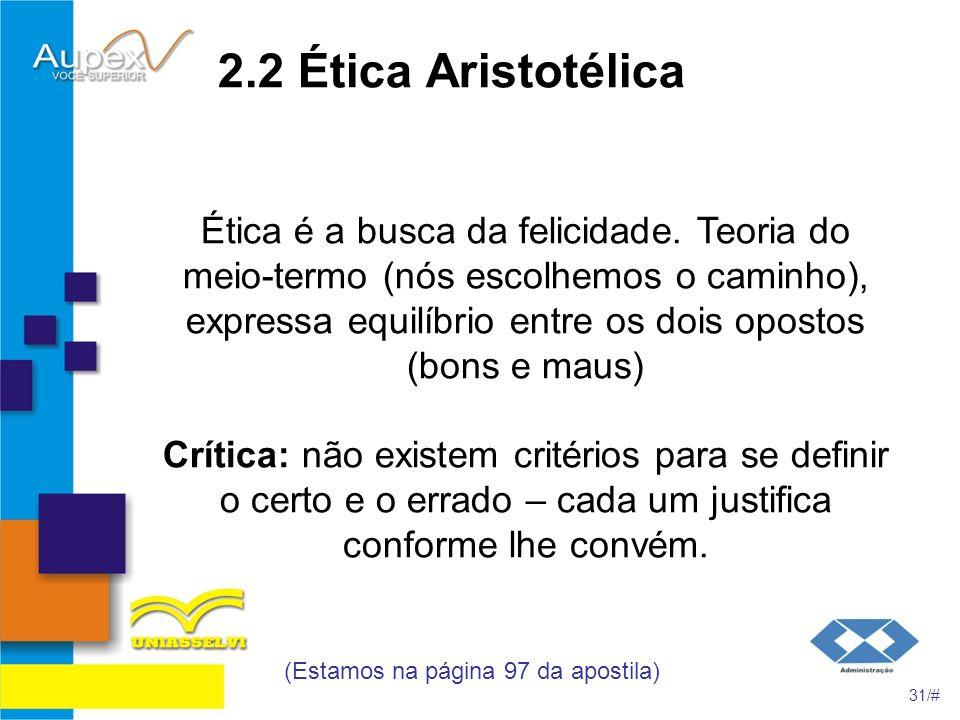 2.2 Ética Aristotélica Ética é a busca da felicidade. Teoria do meio-termo (nós escolhemos o caminho), expressa equilíbrio entre os dois opostos (bons