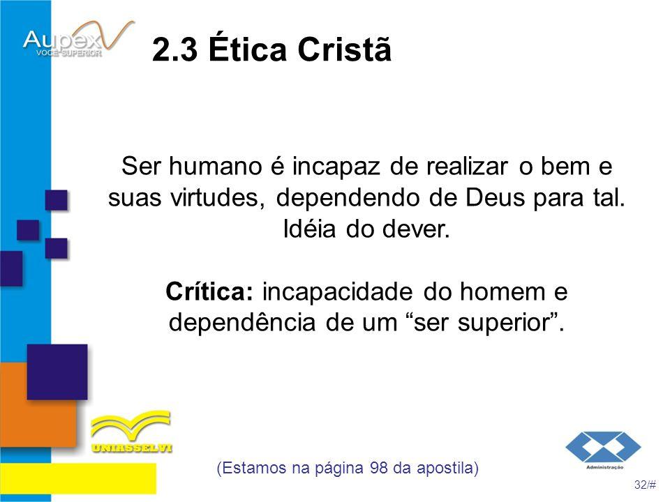 2.3 Ética Cristã Ser humano é incapaz de realizar o bem e suas virtudes, dependendo de Deus para tal. Idéia do dever. Crítica: incapacidade do homem e