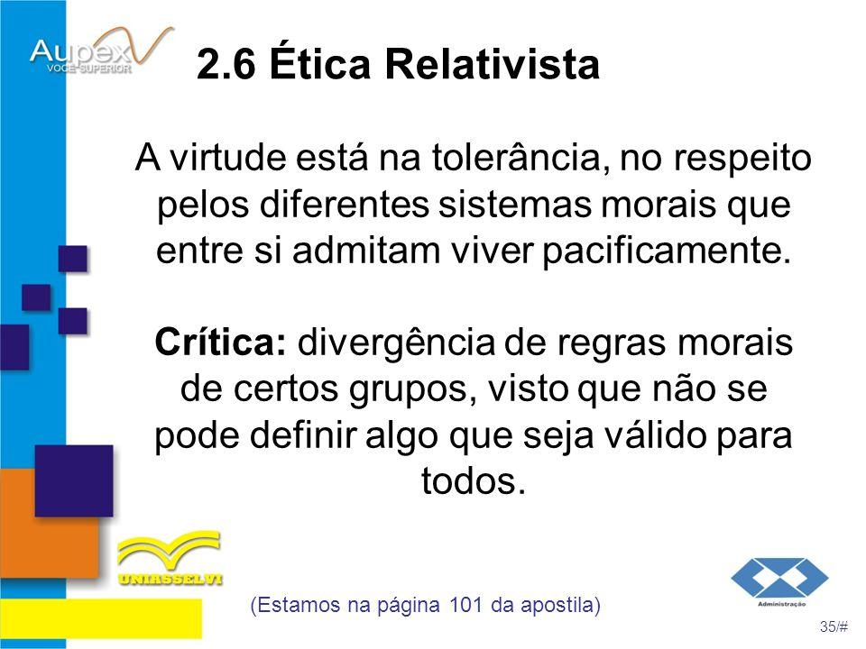2.6 Ética Relativista A virtude está na tolerância, no respeito pelos diferentes sistemas morais que entre si admitam viver pacificamente. Crítica: di