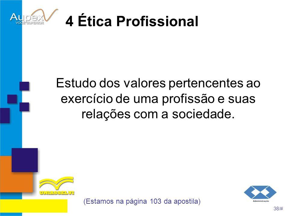 4 Ética Profissional Estudo dos valores pertencentes ao exercício de uma profissão e suas relações com a sociedade. (Estamos na página 103 da apostila