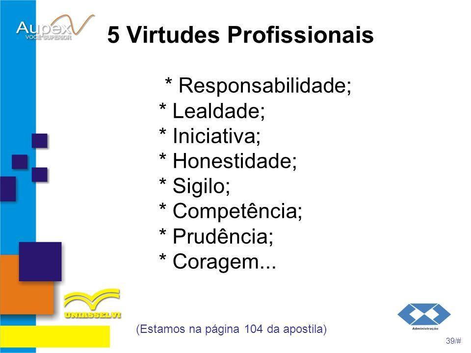 5 Virtudes Profissionais * Responsabilidade; * Lealdade; * Iniciativa; * Honestidade; * Sigilo; * Competência; * Prudência; * Coragem... (Estamos na p