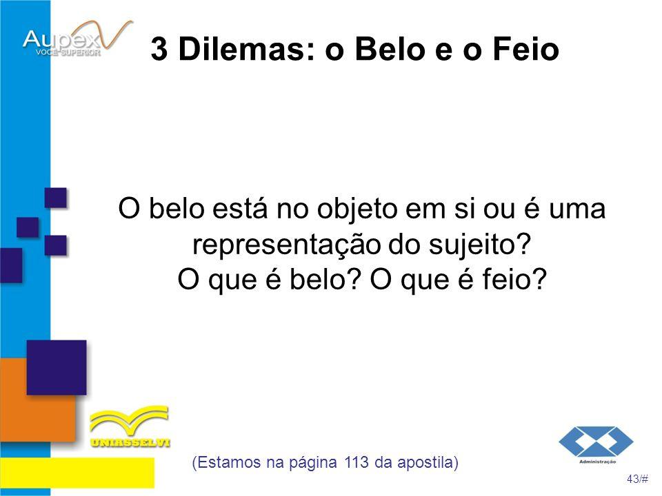 3 Dilemas: o Belo e o Feio O belo está no objeto em si ou é uma representação do sujeito? O que é belo? O que é feio? (Estamos na página 113 da aposti