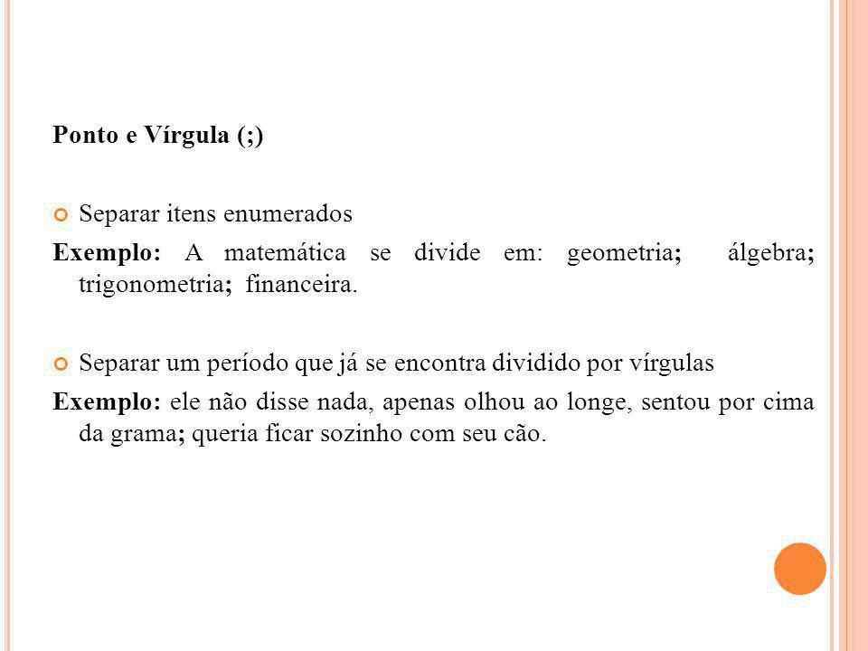 Ponto e Vírgula (;) Separar itens enumerados Exemplo: A matemática se divide em: geometria; álgebra; trigonometria; financeira. Separar um período que