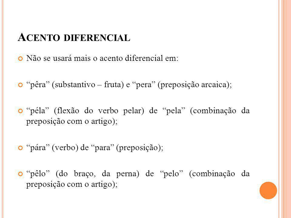 A CENTO DIFERENCIAL Não se usará mais o acento diferencial em: pêra (substantivo – fruta) e pera (preposição arcaica); péla (flexão do verbo pelar) de