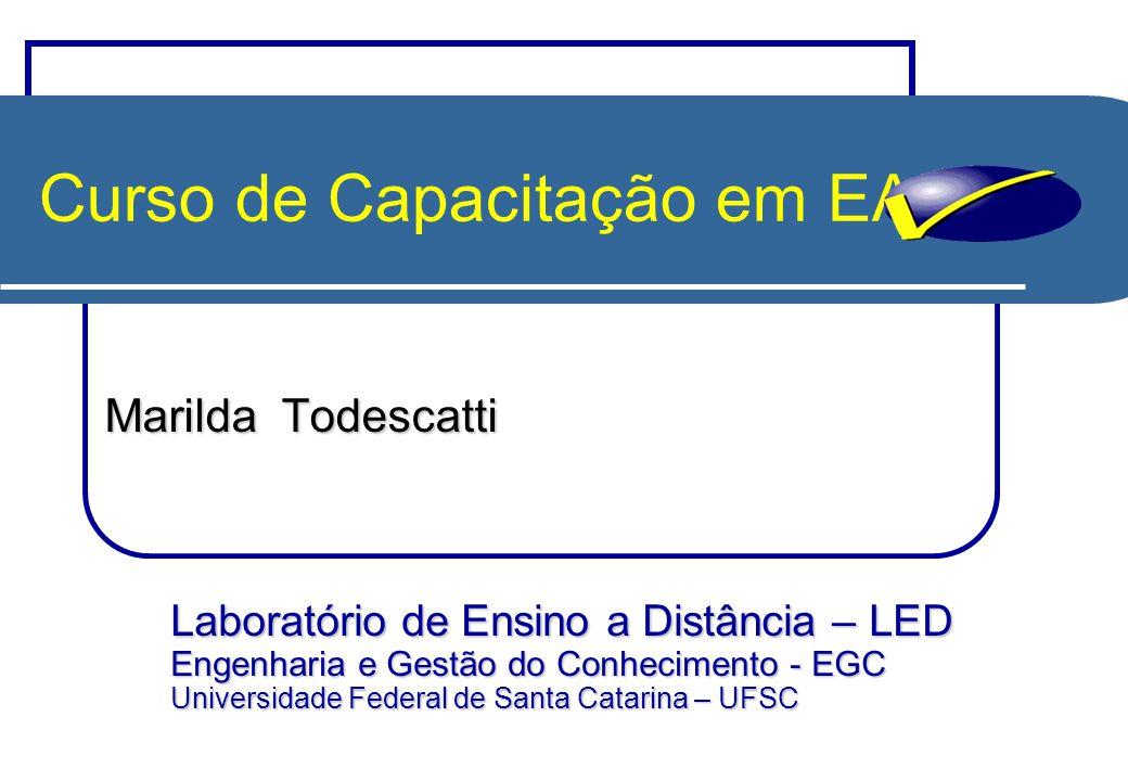 Curso de Capacitação em EAD Marilda Todescatti Laboratório de Ensino a Distância – LED Engenharia e Gestão do Conhecimento - EGC Universidade Federal de Santa Catarina – UFSC