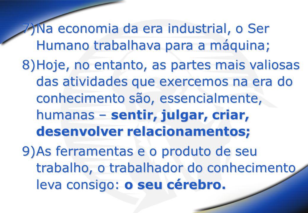 7)Na economia da era industrial, o Ser Humano trabalhava para a máquina; 8)Hoje, no entanto, as partes mais valiosas das atividades que exercemos na e