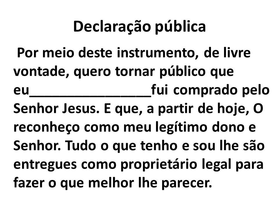 Declaração pública Por meio deste instrumento, de livre vontade, quero tornar público que eu________________fui comprado pelo Senhor Jesus. E que, a p