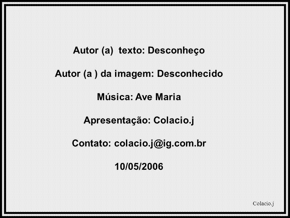 Colacio.j Autor (a) texto: Desconheço Autor (a ) da imagem: Desconhecido Música: Ave Maria Apresentação: Colacio.j Contato: colacio.j@ig.com.br 10/05/2006