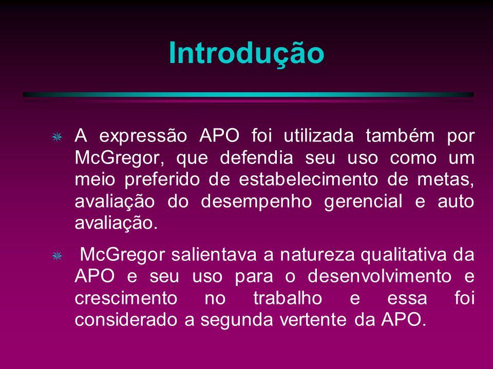Introdução A expressão APO foi utilizada também por McGregor, que defendia seu uso como um meio preferido de estabelecimento de metas, avaliação do desempenho gerencial e auto avaliação.