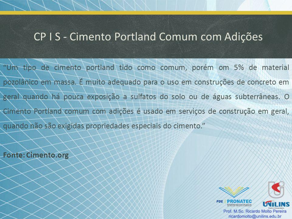 CP I S - Cimento Portland Comum com Adições Um tipo de cimento portland tido como comum, porém om 5% de material pozolânico em massa. É muito adequado