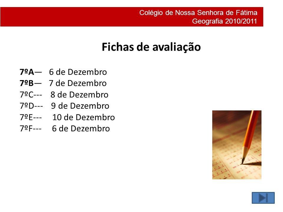 Colégio de Nossa Senhora de Fátima Geografia 2010/2011 Fichas de avaliação 7ºA 6 de Dezembro 7ºB 7 de Dezembro 7ºC--- 8 de Dezembro 7ºD--- 9 de Dezemb