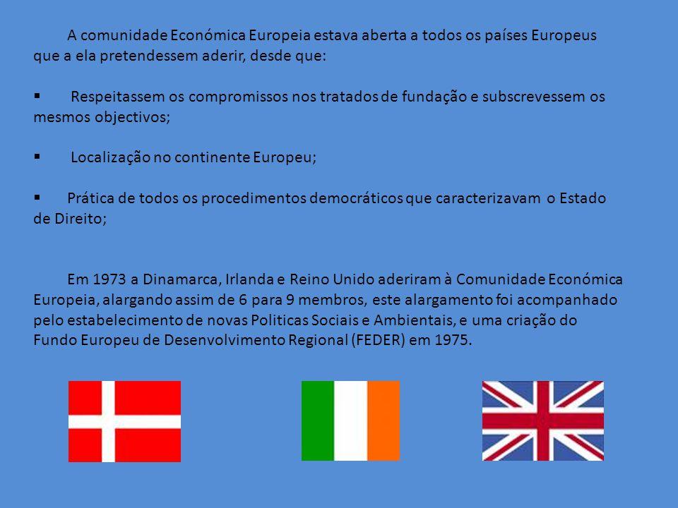A comunidade Económica Europeia estava aberta a todos os países Europeus que a ela pretendessem aderir, desde que: Respeitassem os compromissos nos tratados de fundação e subscrevessem os mesmos objectivos; Localização no continente Europeu; Prática de todos os procedimentos democráticos que caracterizavam o Estado de Direito; Em 1973 a Dinamarca, Irlanda e Reino Unido aderiram à Comunidade Económica Europeia, alargando assim de 6 para 9 membros, este alargamento foi acompanhado pelo estabelecimento de novas Politicas Sociais e Ambientais, e uma criação do Fundo Europeu de Desenvolvimento Regional (FEDER) em 1975.