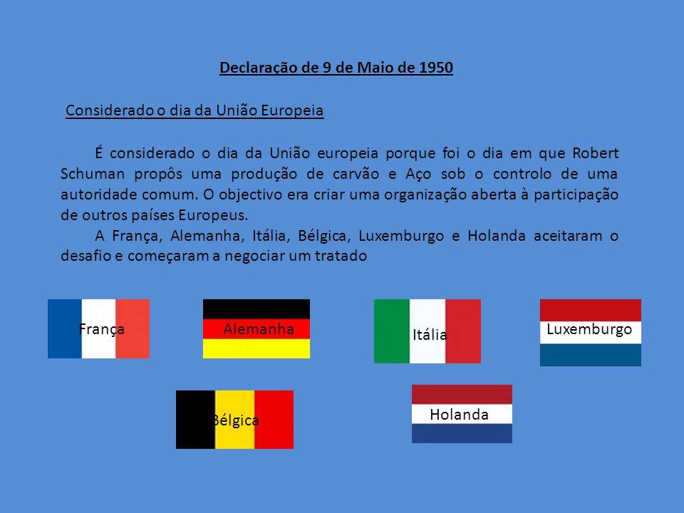 Declaração de 9 de Maio de 1950 Considerado o dia da União Europeia É considerado o dia da União europeia porque foi o dia em que Robert Schuman propôs uma produção de carvão e Aço sob o controlo de uma autoridade comum.